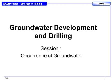 WASH Cluster – Emergency Training GWD GWD1 1 Groundwater Development and Drilling Session 1 Occurrence of Groundwater.