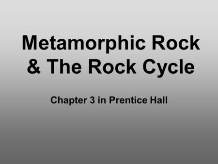 Metamorphic Rock & The Rock Cycle Chapter 3 in Prentice Hall.