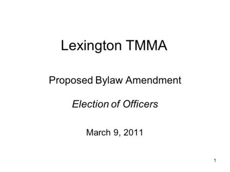 Lexington TMMA Proposed Bylaw Amendment Election of Officers March 9, 2011 1.
