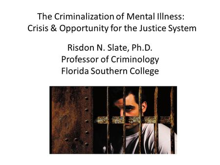 The Criminalization of Mental Illness: Crisis & Opportunity for the Justice System Risdon N. Slate, Ph.D. Professor of Criminology Florida Southern College.