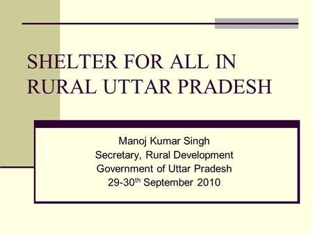 SHELTER FOR ALL IN RURAL UTTAR PRADESH Manoj Kumar Singh Secretary, Rural Development Government of Uttar Pradesh 29-30 th September 2010.