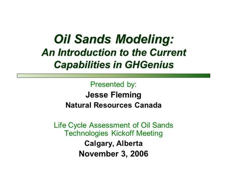 Oil Sands Modeling: An Introduction to the Current Capabilities in GHGenius Presented by: Jesse Fleming Natural Resources Canada Life Cycle Assessment.
