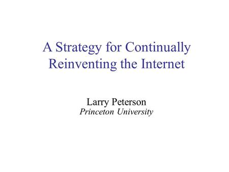 A Strategy for Continually Reinventing the Internet Larry Peterson Princeton University.