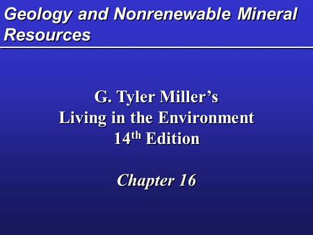 Geology and Nonrenewable Mineral Resources G. Tyler Miller's Living in the Environment 14 th Edition Chapter 16 G. Tyler Miller's Living in the Environment.