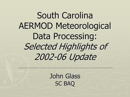 South Carolina AERMOD Meteorological Data Processing: Selected Highlights of 2002-06 Update John Glass SC BAQ.