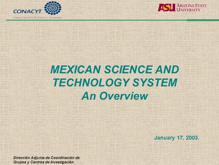 Dirección Adjunta de Coordinación de Grupos y Centros de Investigación MEXICAN SCIENCE AND TECHNOLOGY SYSTEM An Overview January 17, 2003.