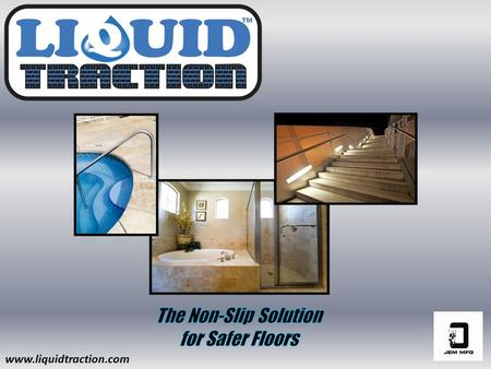 Www.liquidtraction.com.  Creates an invisible traction that helps reduce slip & fall accidents.  Designed to enhance the natural grip/traction on slippery.