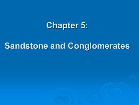 "Chapter 5: Sandstone and Conglomerates. Terrigenous  ""From the Earth""  Terrigenous clastic sedimentary rocks are composed of clasts of pre-existing."