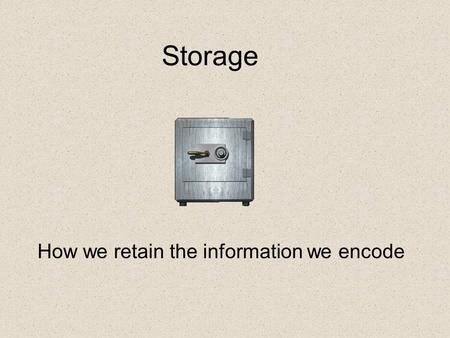 Storage How we retain the information we encode. Review the three stage process of Memory.