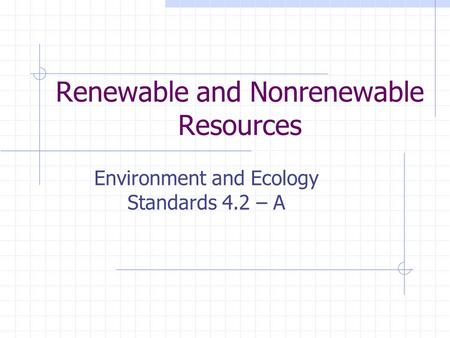 Renewable and Nonrenewable Resources Environment and Ecology Standards 4.2 – A.