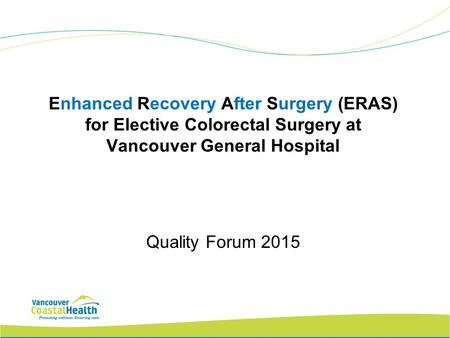 Enhanced Recovery After Surgery (ERAS) for Elective Colorectal Surgery at Vancouver General Hospital Quality Forum 2015.