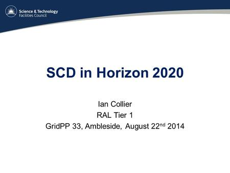 SCD in Horizon 2020 Ian Collier RAL Tier 1 GridPP 33, Ambleside, August 22 nd 2014.