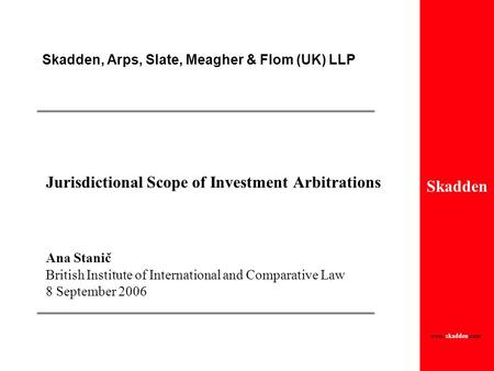 Skadden Skadden, Arps, Slate, Meagher & Flom (UK) LLP www. skadden.com Jurisdictional Scope of Investment Arbitrations Ana Stanič British Institute of.