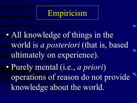 Empiricism All knowledge of things in the world is a posteriori (that is, based ultimately on experience). Purely mental (i.e., a priori) operations of.