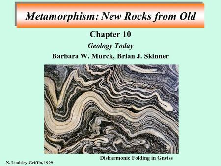 Metamorphism: New Rocks from Old Chapter 10 Geology Today Barbara W. Murck, Brian J. Skinner N. Lindsley-Griffin, 1999 Disharmonic Folding in Gneiss.