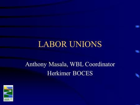 LABOR UNIONS Anthony Masala, WBL Coordinator Herkimer BOCES.