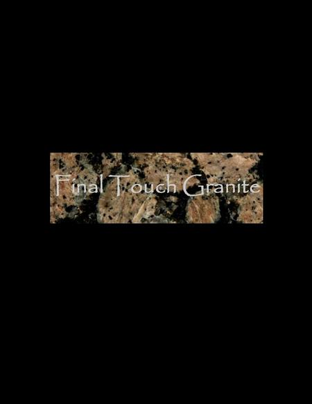 Final Touch Granite Full Service Sales & Installation P.O. Box 246 Montgomery, Texas 77356 936-447-4346 936-851-2069 Fax 936-851-2156 www.finaltouchgranite.com.