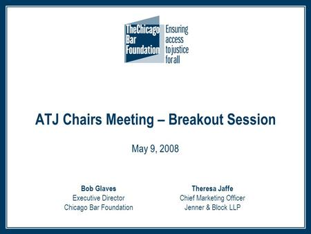 ATJ Chairs Meeting – Breakout Session May 9, 2008 Theresa Jaffe Chief Marketing Officer Jenner & Block LLP Bob Glaves Executive Director Chicago Bar Foundation.