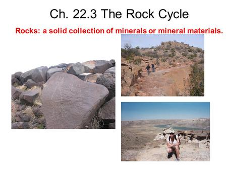 Ch. 22.3 The Rock Cycle Rocks: a solid collection of minerals or mineral materials.