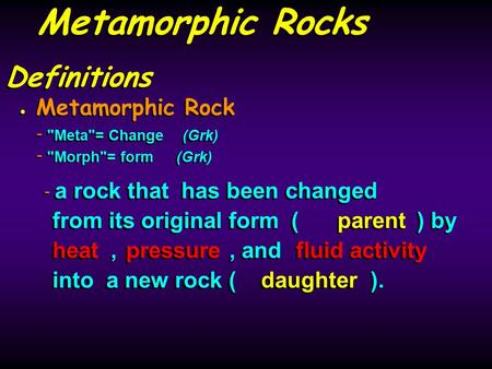 Definitions Metamorphic Rock - Meta= Change(Grk) - Morph= form(Grk) Metamorphic Rock - Meta= Change(Grk) - Morph= form(Grk) - a rock that has been.
