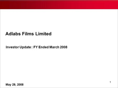 1 Adlabs Films Limited Investor Update : FY Ended March 2008 May 29, 2008.