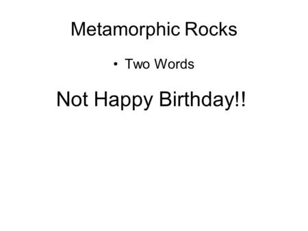 Metamorphic Rocks Two Words Not Happy Birthday!!.
