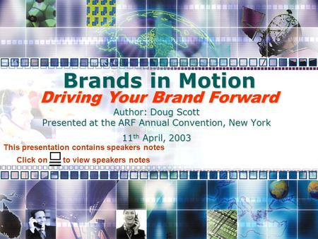 Brands in Motion Author: Doug Scott Presented at the ARF Annual Convention, New York 11 th April, 2003 Driving Your Brand Forward Click on to view speakers.