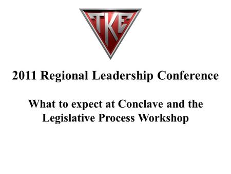 2011 Regional Leadership Conference What to expect at Conclave and the Legislative Process Workshop.