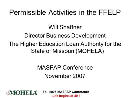 ® Fall 2007 MASFAP Conference Life begins at 40 ! Permissible Activities in the FFELP Will Shaffner Director Business Development The Higher Education.