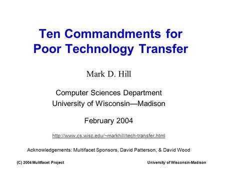 (C) 2004 Mulitfacet ProjectUniversity of Wisconsin-Madison Ten Commandments for Poor Technology Transfer Mark D. Hill Computer Sciences Department University.