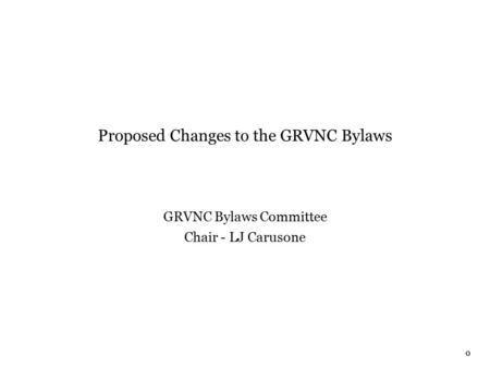 0 Proposed Changes to the GRVNC Bylaws GRVNC Bylaws Committee Chair - LJ Carusone.