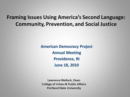 Framing Issues Using America's Second Language: Community, Prevention, and Social Justice Lawrence Wallack, Dean College of Urban & Public Affairs Portland.