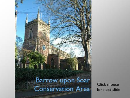 Barrow upon Soar Conservation Area Click mouse for next slide.