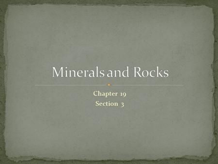 Chapter 19 Section 3. Identify the three types of rocks Explain the properties of each type of rock based on physical and chemical conditions under which.