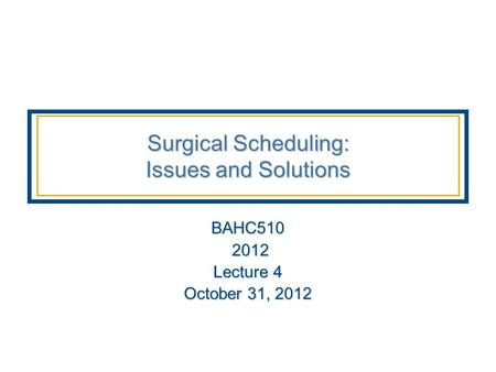 Surgical Scheduling: Issues and Solutions BAHC510 2012 2012 Lecture 4 October 31, 2012.