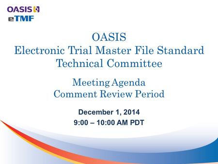 OASIS Electronic Trial Master File Standard Technical Committee Meeting Agenda Comment Review Period December 1, 2014 9:00 – 10:00 AM PDT.