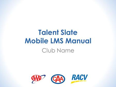 "Talent Slate Mobile LMS Manual Club Name. Install the Talent Slate App on your Device Search for ""Talent Slate"" in the app store of your device and install."
