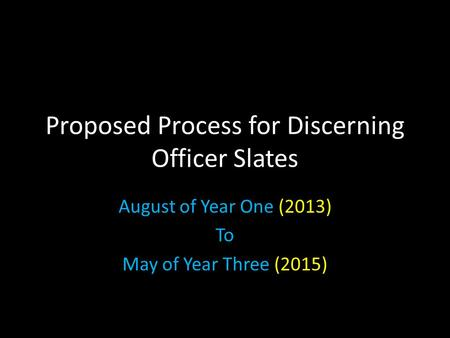 Proposed Process for Discerning Officer Slates August of Year One (2013) To May of Year Three (2015)