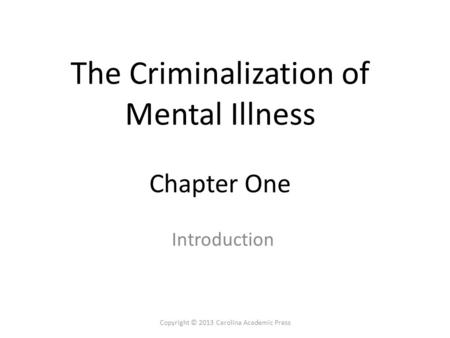 The Criminalization of Mental Illness Chapter One Introduction Copyright © 2013 Carolina Academic Press.