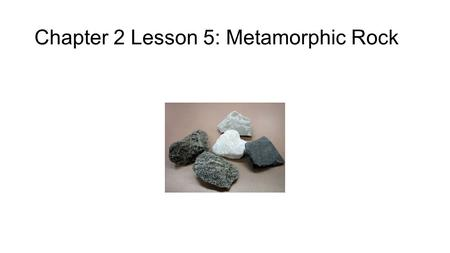 Chapter 2 Lesson 5: Metamorphic Rock. 1. What is a Metamorphic Rock? A metamorphic rock is any rock that forms from another rock as a result of changes.