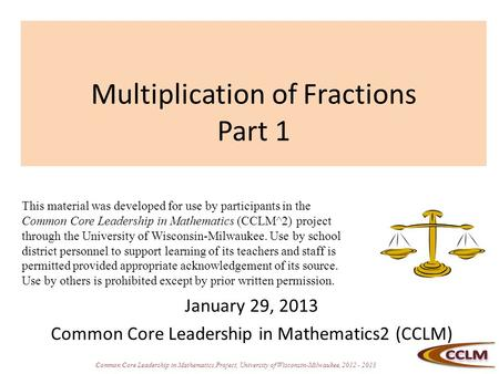Common Core Leadership in Mathematics Project, University of Wisconsin-Milwaukee, 2012 - 2013 Multiplication of Fractions Part 1 January 29, 2013 Common.