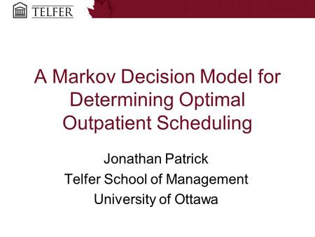 A Markov Decision Model for Determining Optimal Outpatient Scheduling Jonathan Patrick Telfer School of Management University of Ottawa.