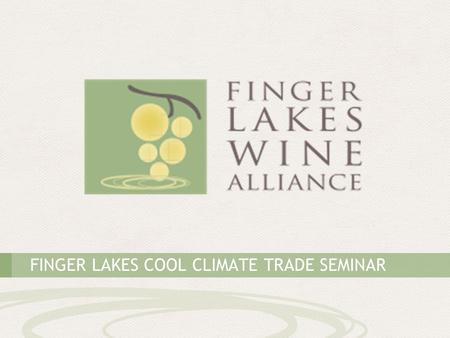FINGER LAKES COOL CLIMATE TRADE SEMINAR. THE FINGER LAKES: AMERICA'S PREMIER COOL-CLIMATE WINE REGION.
