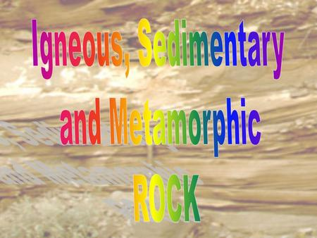 Igneous, Sedimentary and Metamorphic ROCK.