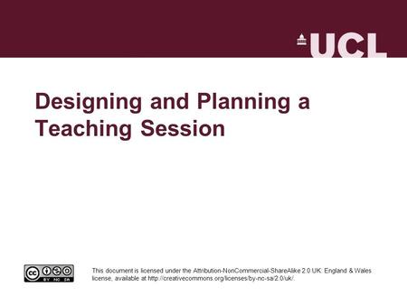 Designing and Planning a Teaching Session This document is licensed under the Attribution-NonCommercial-ShareAlike 2.0 UK: England & Wales license, available.