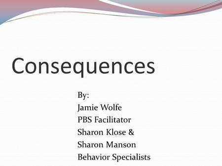Consequences By: Jamie Wolfe PBS Facilitator Sharon Klose & Sharon Manson Behavior Specialists.