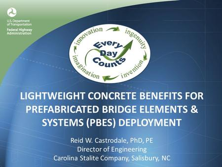 LIGHTWEIGHT CONCRETE BENEFITS FOR PREFABRICATED BRIDGE ELEMENTS & SYSTEMS (PBES) DEPLOYMENT Reid W. Castrodale, PhD, PE Director of Engineering Carolina.