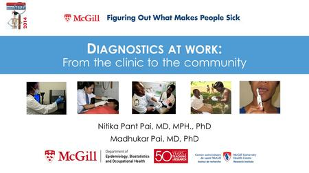 D IAGNOSTICS AT WORK : From the clinic to the community Nitika Pant Pai, MD, MPH., PhD Madhukar Pai, MD, PhD.