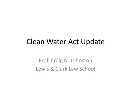 Clean Water Act Update Prof. Craig N. Johnston Lewis & Clark Law School.