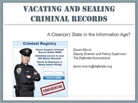 A Clean(er) Slate in the Information Age? Daron Morris Deputy Director and Felony Supervisor The Defender Associationd